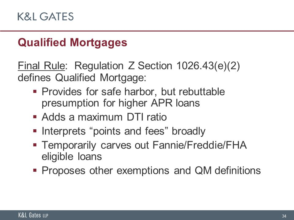 34 Qualified Mortgages Final Rule: Regulation Z Section 1026.43(e)(2) defines Qualified Mortgage:  Provides for safe harbor, but rebuttable presumption for higher APR loans  Adds a maximum DTI ratio  Interprets points and fees broadly  Temporarily carves out Fannie/Freddie/FHA eligible loans  Proposes other exemptions and QM definitions