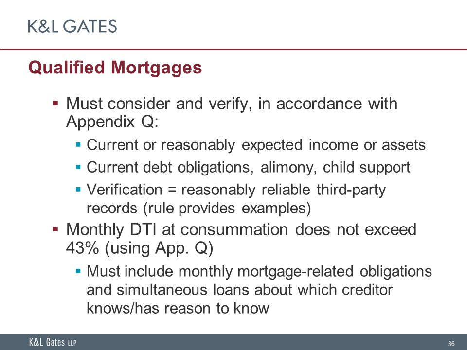 36 Qualified Mortgages  Must consider and verify, in accordance with Appendix Q:  Current or reasonably expected income or assets  Current debt obligations, alimony, child support  Verification = reasonably reliable third-party records (rule provides examples)  Monthly DTI at consummation does not exceed 43% (using App.