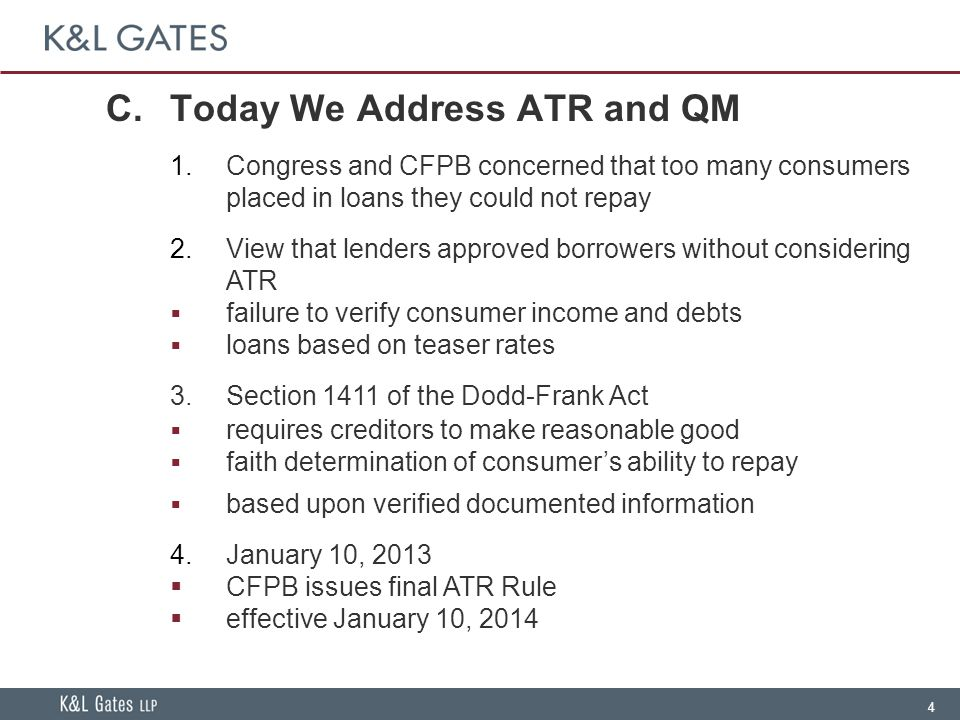 4 C.Today We Address ATR and QM  Congress and CFPB concerned that too many consumers placed in loans they could not repay  View that lenders approved borrowers without considering ATR  failure to verify consumer income and debts  loans based on teaser rates 3.Section 1411 of the Dodd-Frank Act  requires creditors to make reasonable good  faith determination of consumer's ability to repay  based upon verified documented information  January 10, 2013  CFPB issues final ATR Rule  effective January 10, 2014