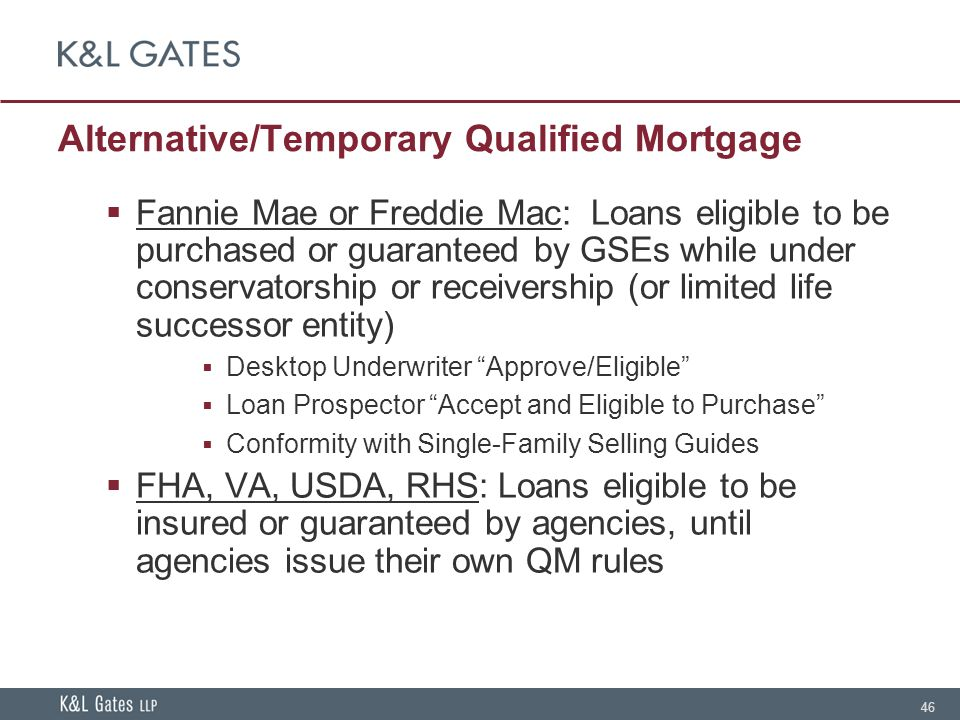 46 Alternative/Temporary Qualified Mortgage  Fannie Mae or Freddie Mac: Loans eligible to be purchased or guaranteed by GSEs while under conservatorship or receivership (or limited life successor entity)  Desktop Underwriter Approve/Eligible  Loan Prospector Accept and Eligible to Purchase  Conformity with Single-Family Selling Guides  FHA, VA, USDA, RHS: Loans eligible to be insured or guaranteed by agencies, until agencies issue their own QM rules