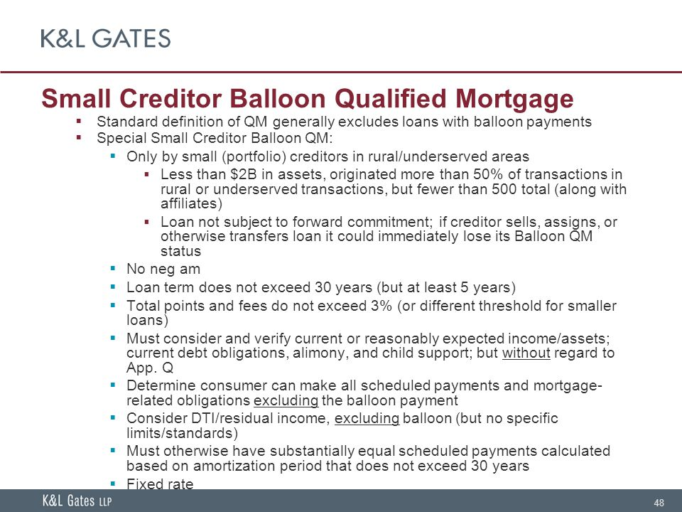 48 Small Creditor Balloon Qualified Mortgage  Standard definition of QM generally excludes loans with balloon payments  Special Small Creditor Balloon QM:  Only by small (portfolio) creditors in rural/underserved areas  Less than $2B in assets, originated more than 50% of transactions in rural or underserved transactions, but fewer than 500 total (along with affiliates)  Loan not subject to forward commitment; if creditor sells, assigns, or otherwise transfers loan it could immediately lose its Balloon QM status  No neg am  Loan term does not exceed 30 years (but at least 5 years)  Total points and fees do not exceed 3% (or different threshold for smaller loans)  Must consider and verify current or reasonably expected income/assets; current debt obligations, alimony, and child support; but without regard to App.
