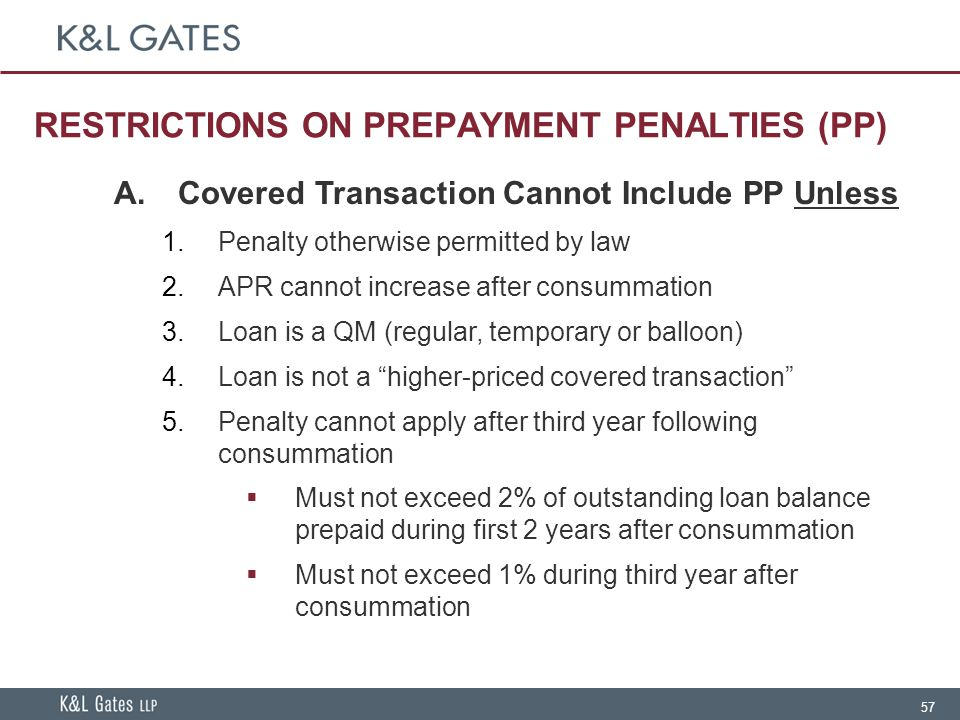 57 RESTRICTIONS ON PREPAYMENT PENALTIES (PP) A.Covered Transaction Cannot Include PP Unless  Penalty otherwise permitted by law  APR cannot increase after consummation  Loan is a QM (regular, temporary or balloon)  Loan is not a higher-priced covered transaction  Penalty cannot apply after third year following consummation  Must not exceed 2% of outstanding loan balance prepaid during first 2 years after consummation  Must not exceed 1% during third year after consummation