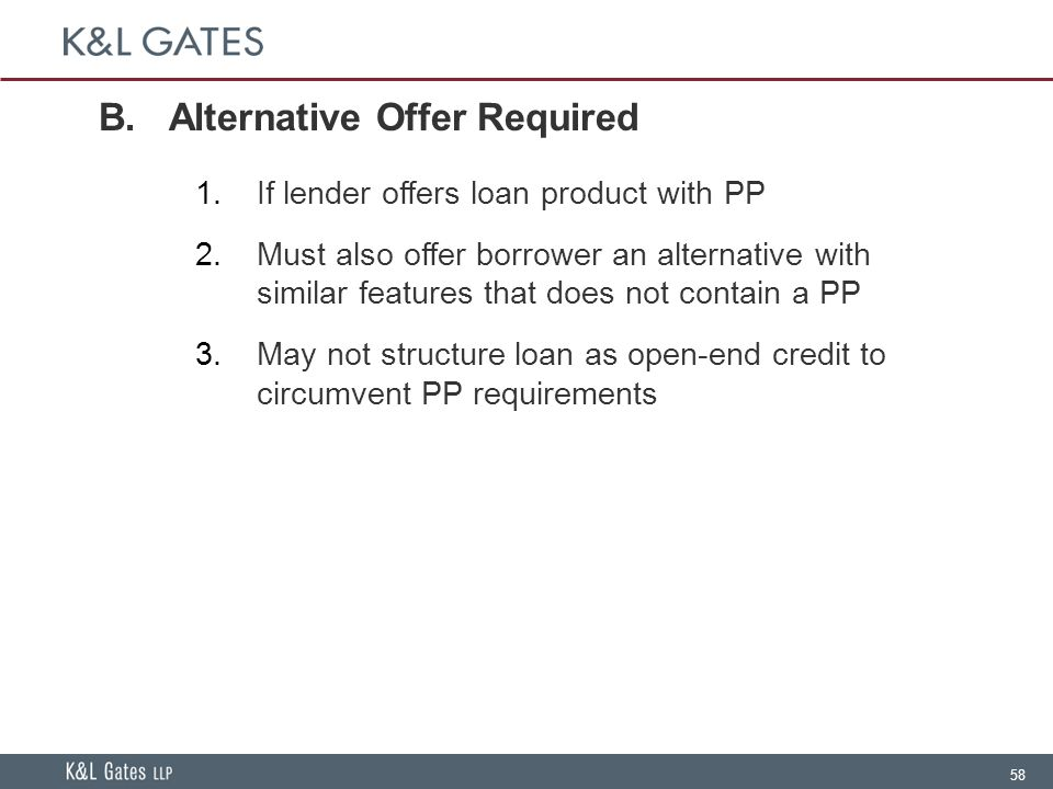 58 B.Alternative Offer Required  If lender offers loan product with PP  Must also offer borrower an alternative with similar features that does not contain a PP  May not structure loan as open-end credit to circumvent PP requirements