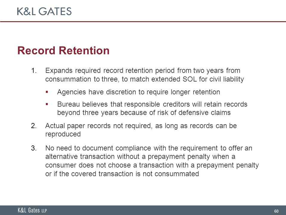 60 Record Retention  Expands required record retention period from two years from consummation to three, to match extended SOL for civil liability  Agencies have discretion to require longer retention  Bureau believes that responsible creditors will retain records beyond three years because of risk of defensive claims  Actual paper records not required, as long as records can be reproduced  No need to document compliance with the requirement to offer an alternative transaction without a prepayment penalty when a consumer does not choose a transaction with a prepayment penalty or if the covered transaction is not consummated
