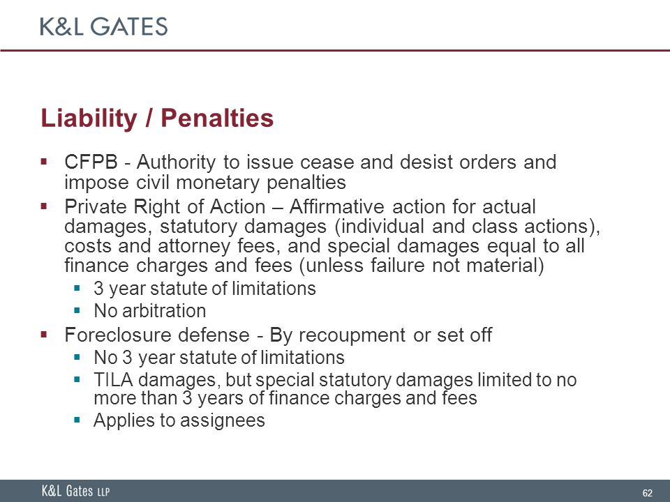 62 Liability / Penalties  CFPB - Authority to issue cease and desist orders and impose civil monetary penalties  Private Right of Action – Affirmative action for actual damages, statutory damages (individual and class actions), costs and attorney fees, and special damages equal to all finance charges and fees (unless failure not material)  3 year statute of limitations  No arbitration  Foreclosure defense - By recoupment or set off  No 3 year statute of limitations  TILA damages, but special statutory damages limited to no more than 3 years of finance charges and fees  Applies to assignees
