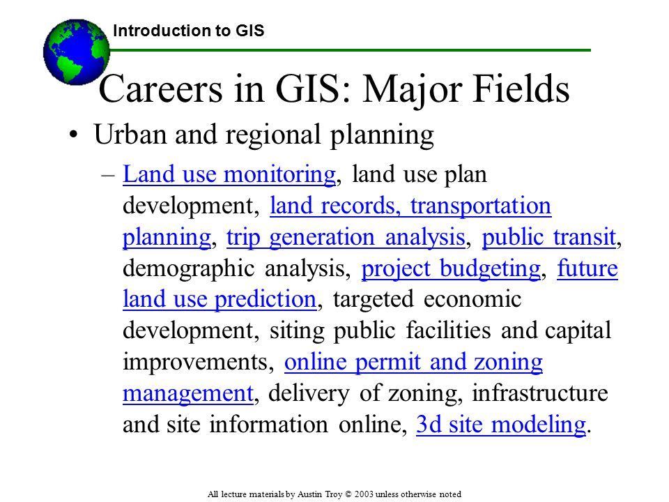 Introduction to GIS All lecture materials by Austin Troy © 2003 unless otherwise noted Careers in GIS: Major Fields Urban and regional planning –Land use monitoring, land use plan development, land records, transportation planning, trip generation analysis, public transit, demographic analysis, project budgeting, future land use prediction, targeted economic development, siting public facilities and capital improvements, online permit and zoning management, delivery of zoning, infrastructure and site information online, 3d site modeling.Land use monitoringland records, transportation planningtrip generation analysispublic transitproject budgetingfuture land use predictiononline permit and zoning management3d site modeling