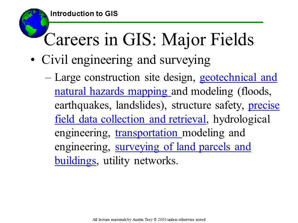 Introduction to GIS All lecture materials by Austin Troy © 2003 unless otherwise noted Careers in GIS: Major Fields Civil engineering and surveying –Large construction site design, geotechnical and natural hazards mapping and modeling (floods, earthquakes, landslides), structure safety, precise field data collection and retrieval, hydrological engineering, transportation modeling and engineering, surveying of land parcels and buildings, utility networks.geotechnical and natural hazards mapping precise field data collection and retrievaltransportation surveying of land parcels and buildings