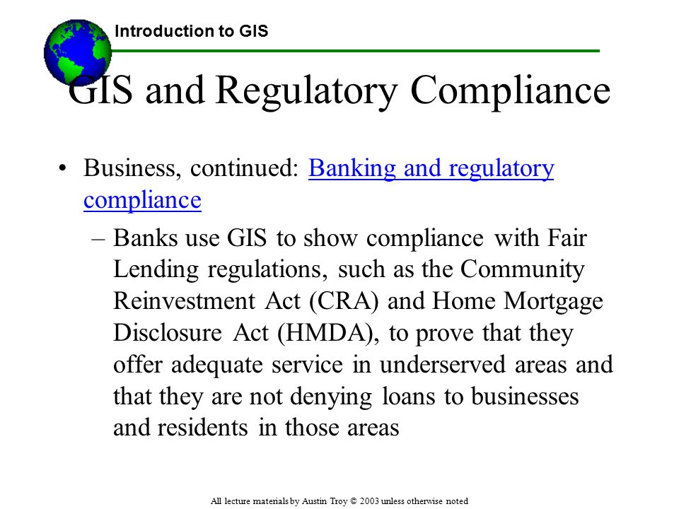 Introduction to GIS All lecture materials by Austin Troy © 2003 unless otherwise noted GIS and Regulatory Compliance Business, continued: Banking and regulatory complianceBanking and regulatory compliance –Banks use GIS to show compliance with Fair Lending regulations, such as the Community Reinvestment Act (CRA) and Home Mortgage Disclosure Act (HMDA), to prove that they offer adequate service in underserved areas and that they are not denying loans to businesses and residents in those areas