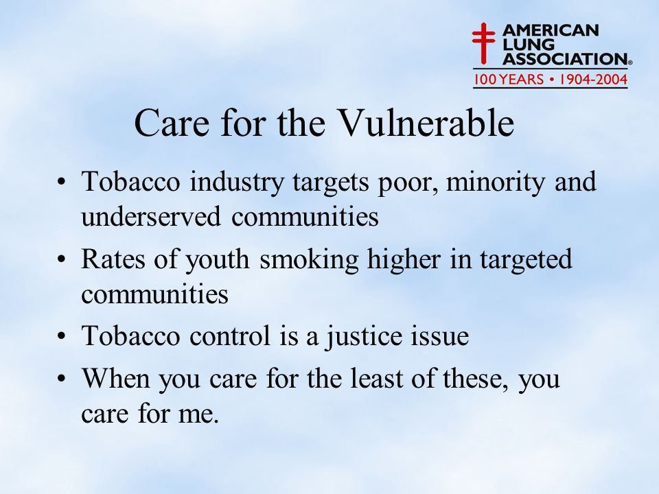 Care for the Vulnerable Tobacco industry targets poor, minority and underserved communities Rates of youth smoking higher in targeted communities Tobacco control is a justice issue When you care for the least of these, you care for me.