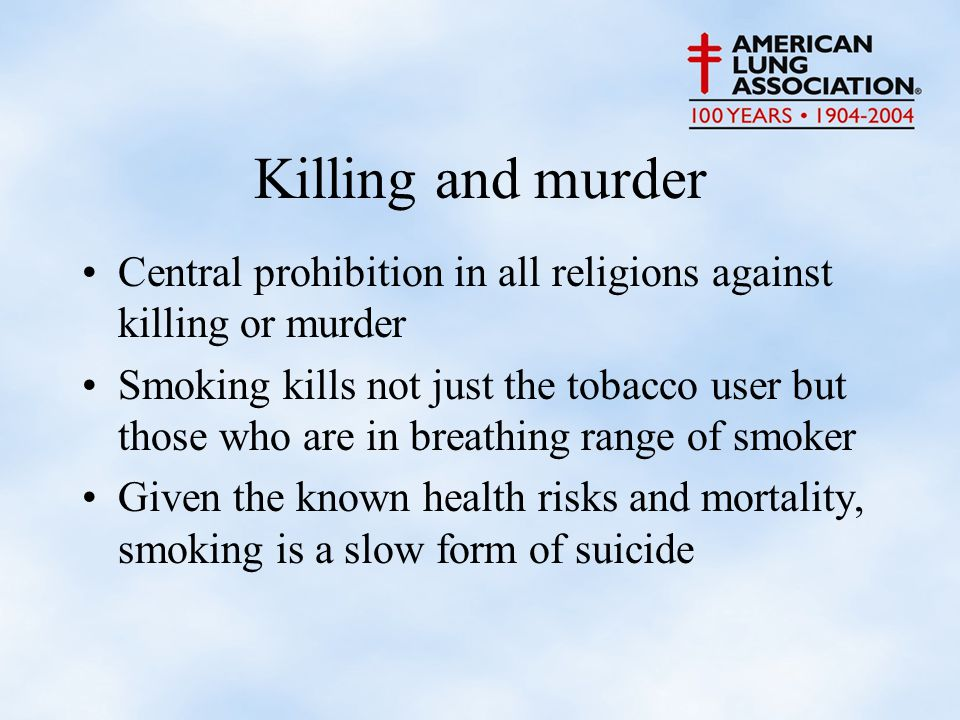 Killing and murder Central prohibition in all religions against killing or murder Smoking kills not just the tobacco user but those who are in breathing range of smoker Given the known health risks and mortality, smoking is a slow form of suicide