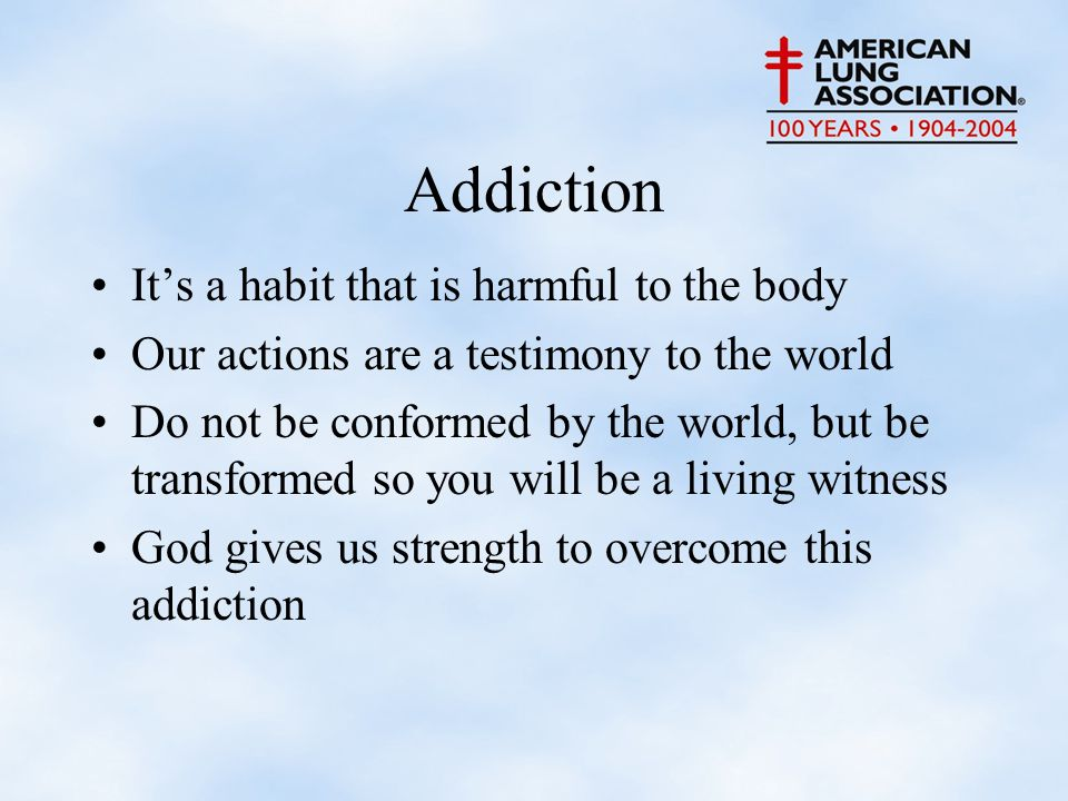 Addiction It's a habit that is harmful to the body Our actions are a testimony to the world Do not be conformed by the world, but be transformed so you will be a living witness God gives us strength to overcome this addiction