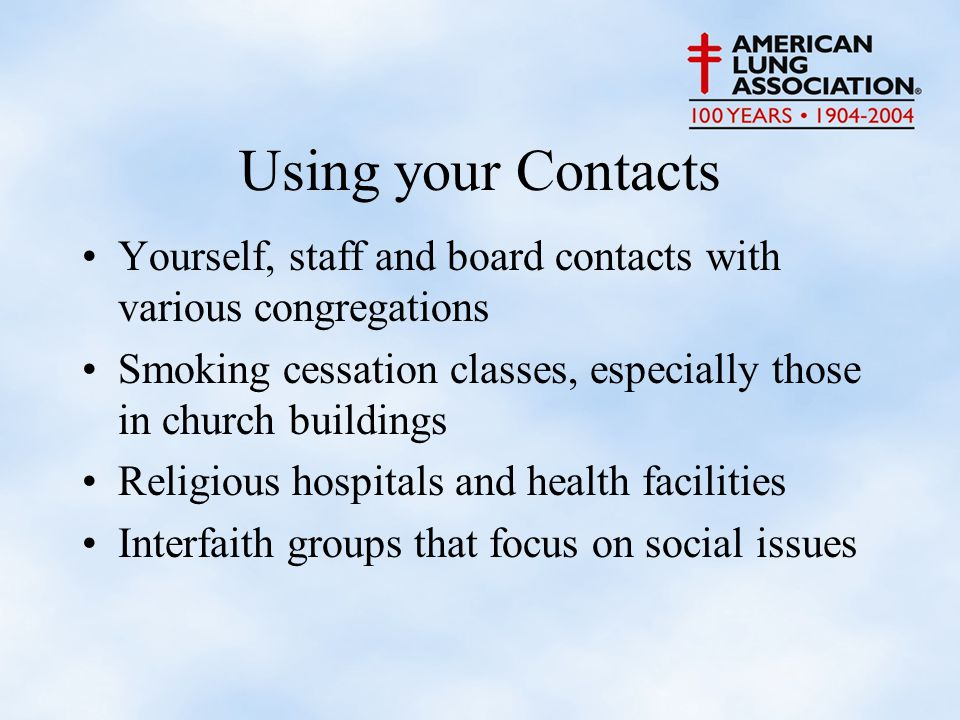 Using your Contacts Yourself, staff and board contacts with various congregations Smoking cessation classes, especially those in church buildings Religious hospitals and health facilities Interfaith groups that focus on social issues