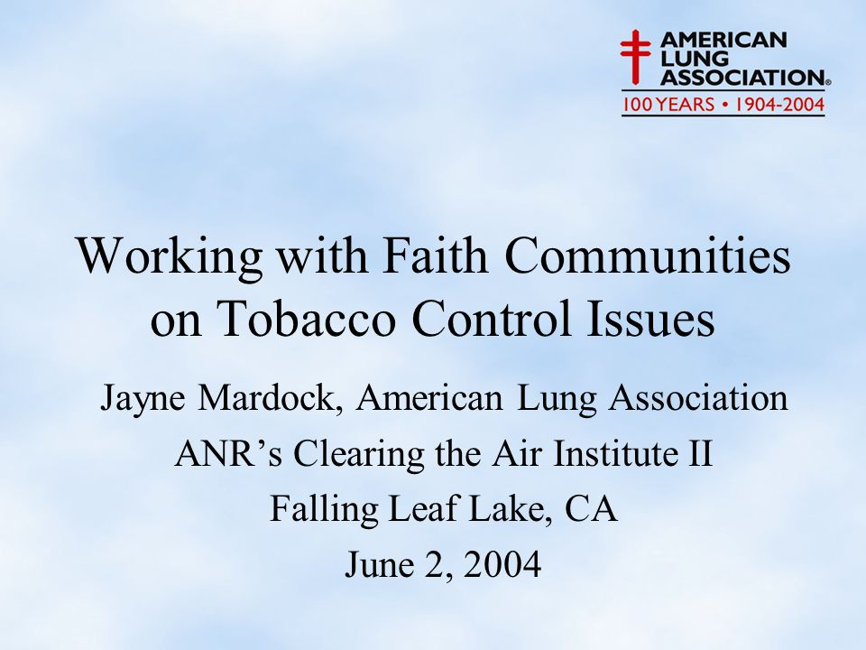 Working with Faith Communities on Tobacco Control Issues Jayne Mardock, American Lung Association ANR's Clearing the Air Institute II Falling Leaf Lake, CA June 2, 2004