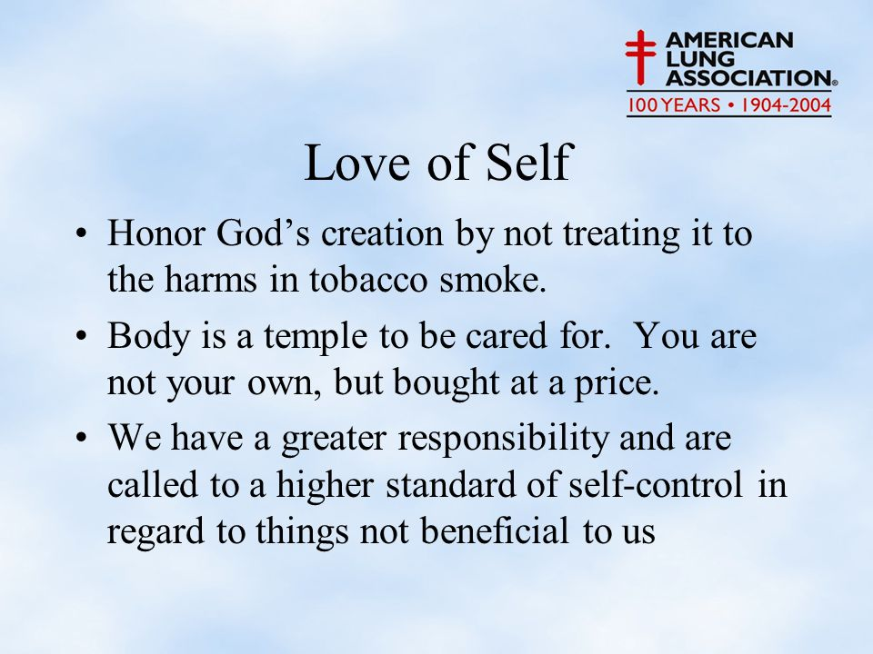 Love of Self Honor God's creation by not treating it to the harms in tobacco smoke.