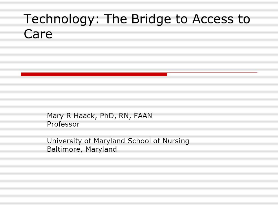 Technology: The Bridge to Access to Care Mary R Haack, PhD, RN, FAAN Professor University of Maryland School of Nursing Baltimore, Maryland