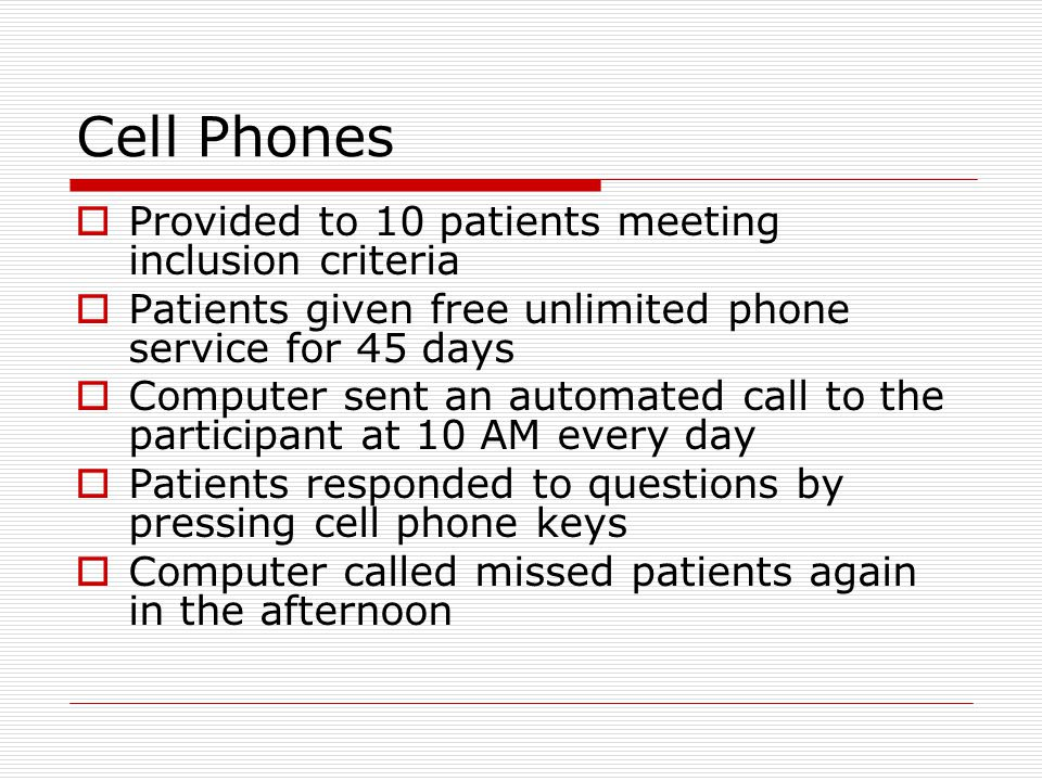Cell Phones  Provided to 10 patients meeting inclusion criteria  Patients given free unlimited phone service for 45 days  Computer sent an automated call to the participant at 10 AM every day  Patients responded to questions by pressing cell phone keys  Computer called missed patients again in the afternoon