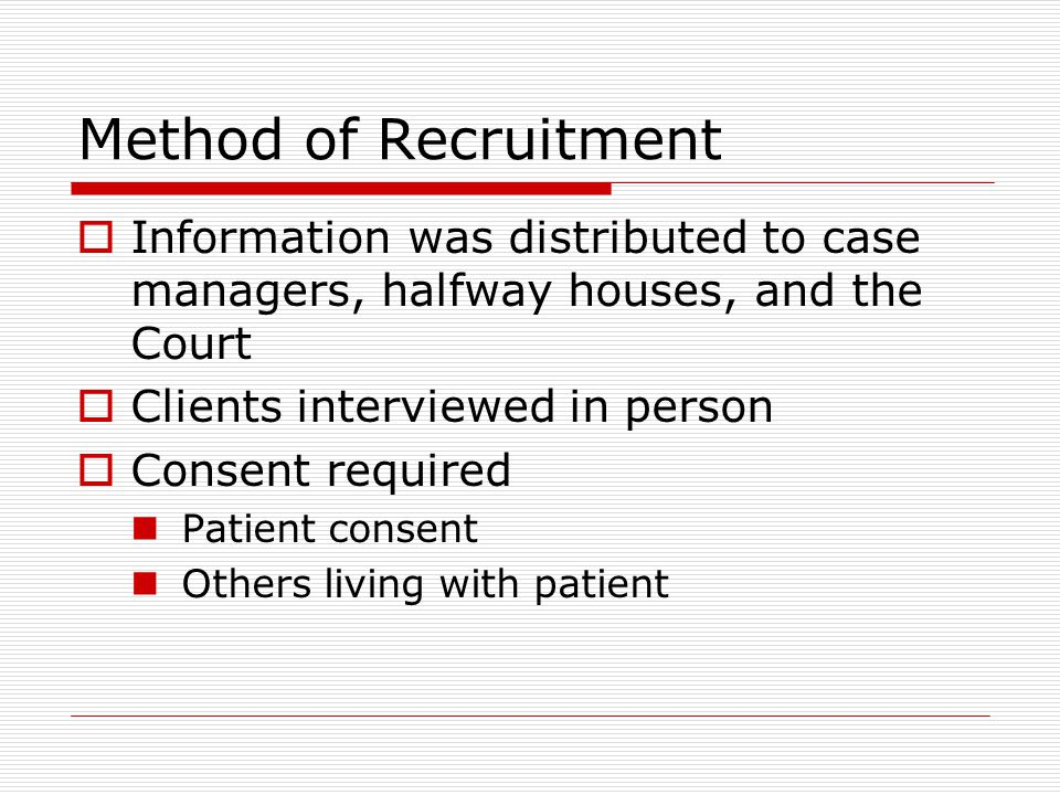 Method of Recruitment  Information was distributed to case managers, halfway houses, and the Court  Clients interviewed in person  Consent required Patient consent Others living with patient