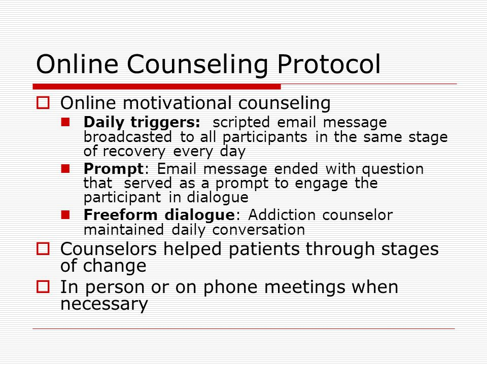 Online Counseling Protocol  Online motivational counseling Daily triggers: scripted email message broadcasted to all participants in the same stage of recovery every day Prompt: Email message ended with question that served as a prompt to engage the participant in dialogue Freeform dialogue: Addiction counselor maintained daily conversation  Counselors helped patients through stages of change  In person or on phone meetings when necessary
