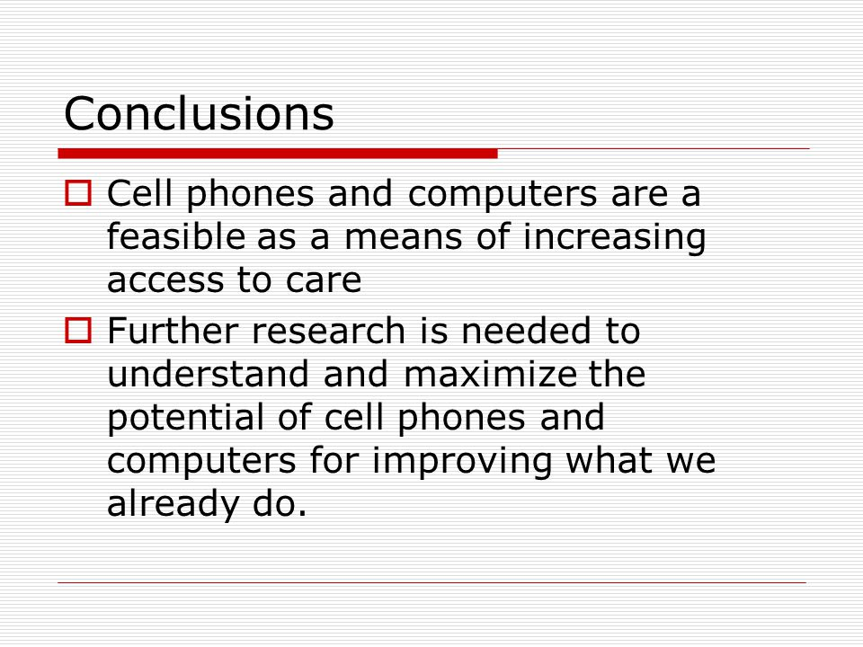 Conclusions  Cell phones and computers are a feasible as a means of increasing access to care  Further research is needed to understand and maximize the potential of cell phones and computers for improving what we already do.