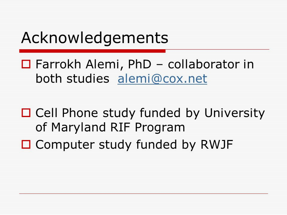 Acknowledgements  Farrokh Alemi, PhD – collaborator in both studies alemi@cox.netalemi@cox.net  Cell Phone study funded by University of Maryland RIF Program  Computer study funded by RWJF