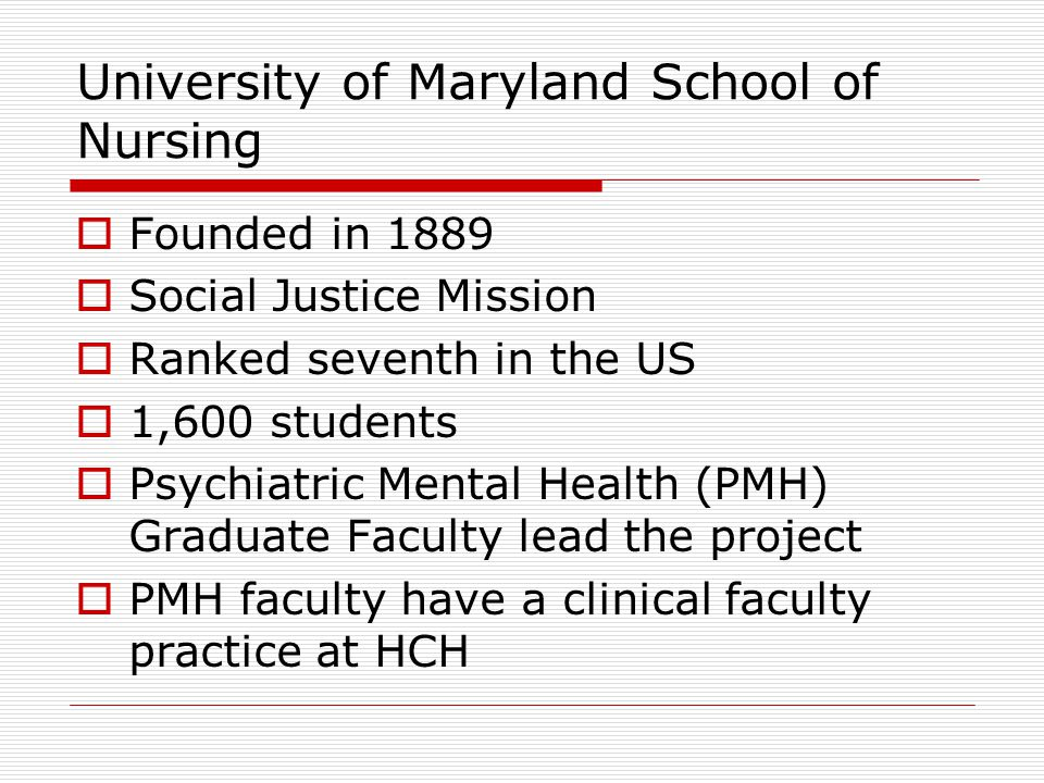 University of Maryland School of Nursing  Founded in 1889  Social Justice Mission  Ranked seventh in the US  1,600 students  Psychiatric Mental Health (PMH) Graduate Faculty lead the project  PMH faculty have a clinical faculty practice at HCH