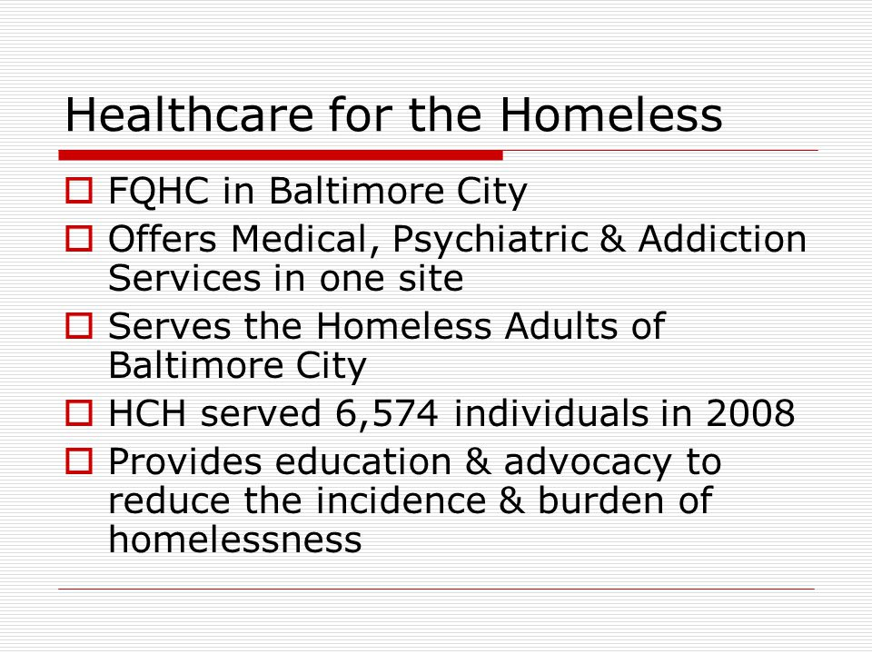 Healthcare for the Homeless  FQHC in Baltimore City  Offers Medical, Psychiatric & Addiction Services in one site  Serves the Homeless Adults of Baltimore City  HCH served 6,574 individuals in 2008  Provides education & advocacy to reduce the incidence & burden of homelessness
