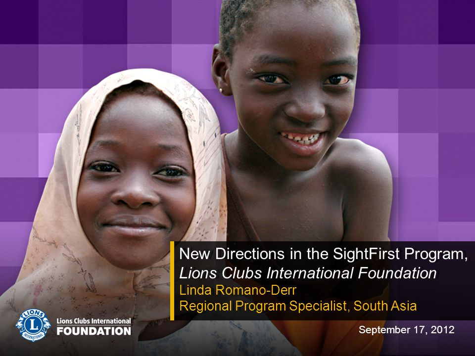 New Directions in the SightFirst Program, Lions Clubs International Foundation Linda Romano-Derr Regional Program Specialist, South Asia New Direction