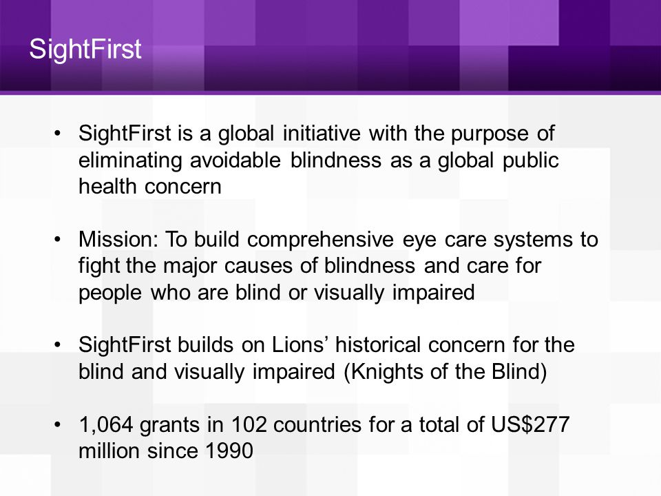 SightFirst SightFirst is a global initiative with the purpose of eliminating avoidable blindness as a global public health concern Mission: To build c