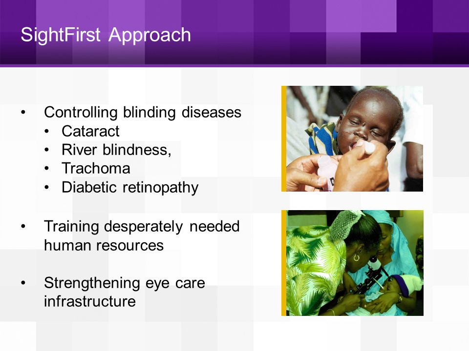 VISION FOR ALL SightFirst II: A new direction 3 overarching goals: 1.Control and eliminate major causes of avoidable blindness 2.Combat emerging threats to sight 3.Provide Vision for All through research, rehabilitation, and outreach to vulnerable populations