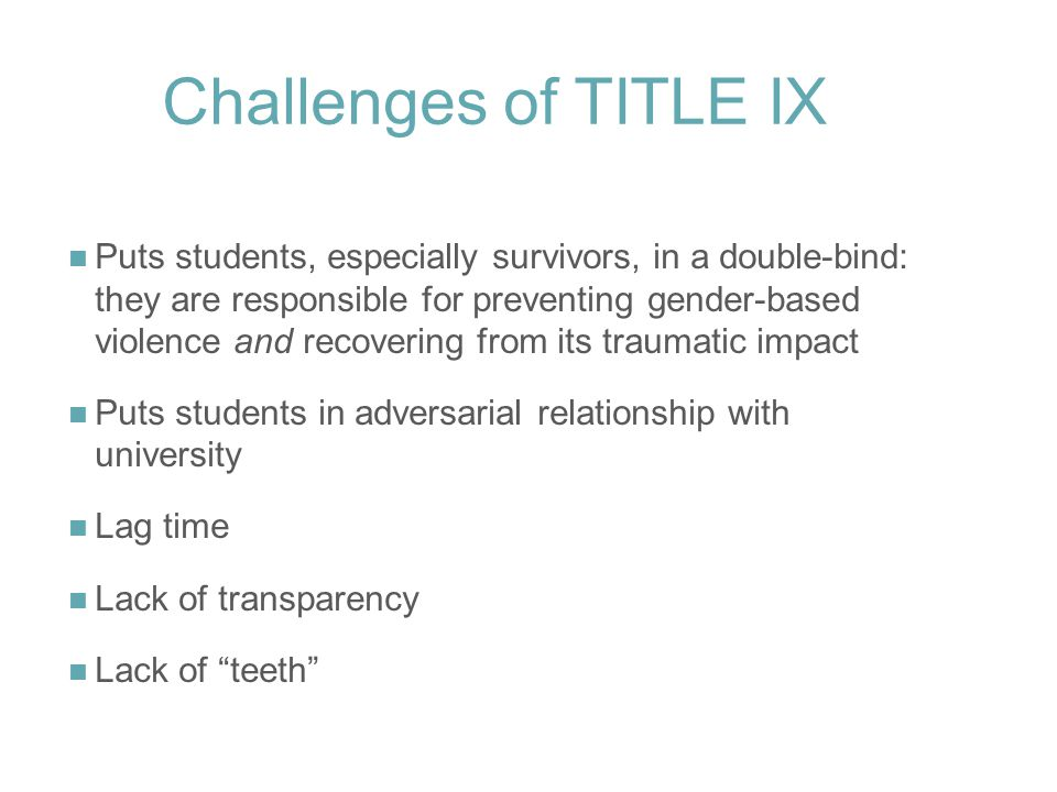 Challenges of TITLE IX Puts students, especially survivors, in a double-bind: they are responsible for preventing gender-based violence and recovering from its traumatic impact Puts students in adversarial relationship with university Lag time Lack of transparency Lack of teeth