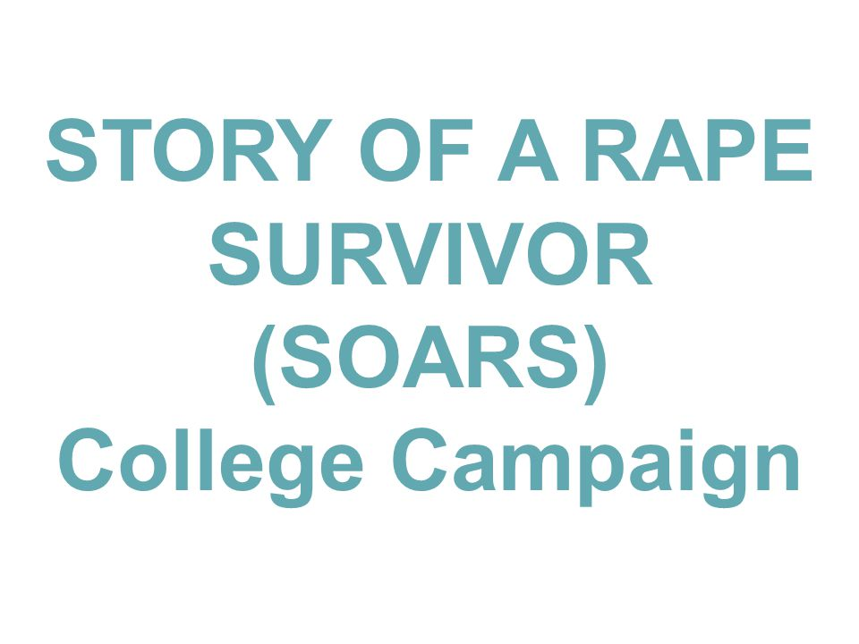 STORY OF A RAPE SURVIVOR (SOARS) College Campaign
