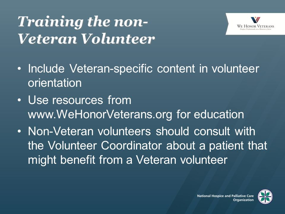 Training the non- Veteran Volunteer Include Veteran-specific content in volunteer orientation Use resources from www.WeHonorVeterans.org for education