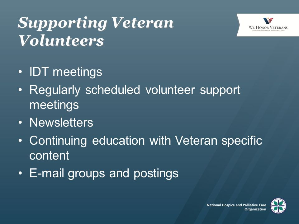 Supporting Veteran Volunteers IDT meetings Regularly scheduled volunteer support meetings Newsletters Continuing education with Veteran specific conte
