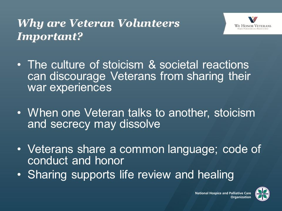 Why are Veteran Volunteers Important? The culture of stoicism & societal reactions can discourage Veterans from sharing their war experiences When one