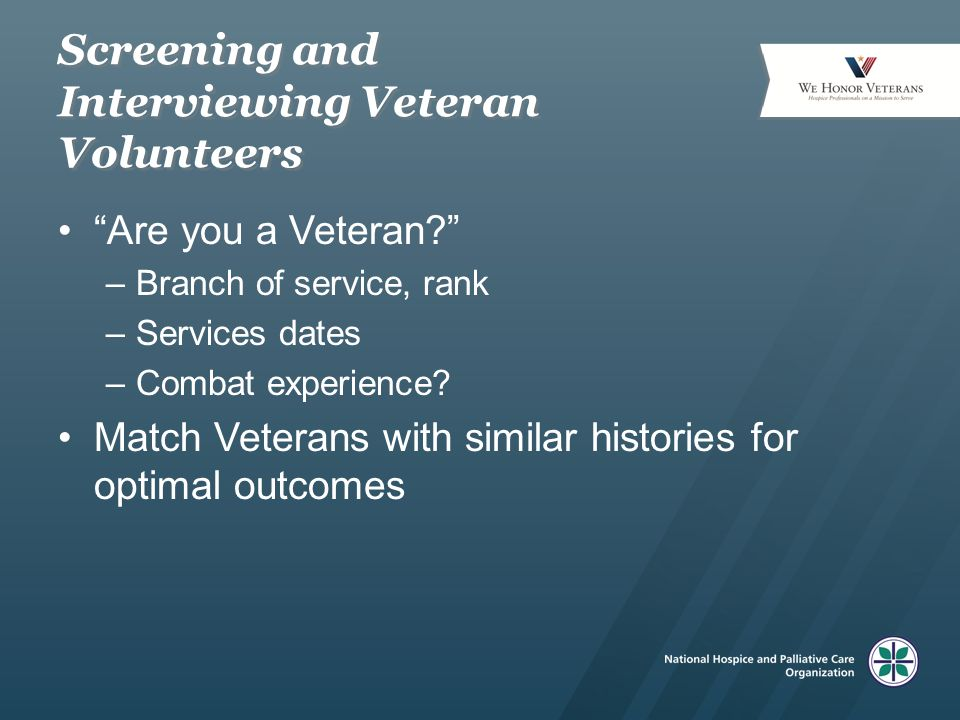 "Screening and Interviewing Veteran Volunteers ""Are you a Veteran?"" –Branch of service, rank –Services dates –Combat experience? Match Veterans with si"