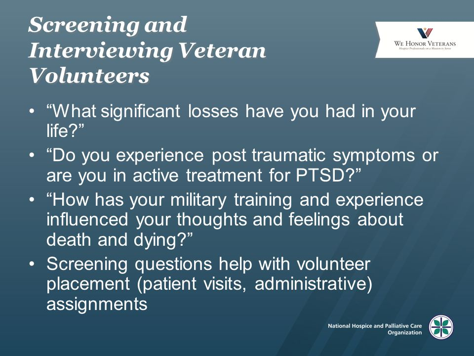 Cautions about Veteran Volunteers If assigned patients-volunteer may experience troublesome symptoms Also may experience relief of guilt and shame by caring for fellow Veterans Some Veteran volunteers may prefer hospice patients who are not Veterans