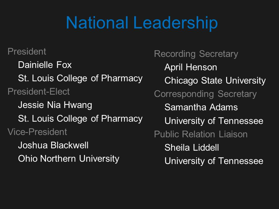 National Leadership President Dainielle Fox St. Louis College of Pharmacy President-Elect Jessie Nia Hwang St. Louis College of Pharmacy Vice-Presiden