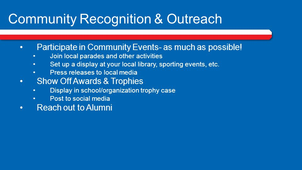 Community Recognition & Outreach Participate in Community Events- as much as possible! Join local parades and other activities Set up a display at you