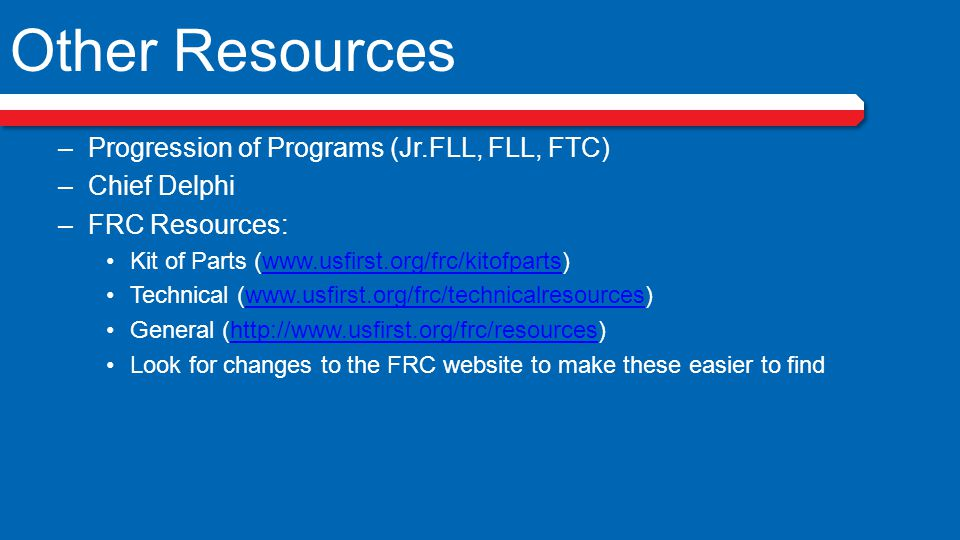Other Resources –Progression of Programs (Jr.FLL, FLL, FTC) –Chief Delphi –FRC Resources: Kit of Parts (www.usfirst.org/frc/kitofparts)www.usfirst.org