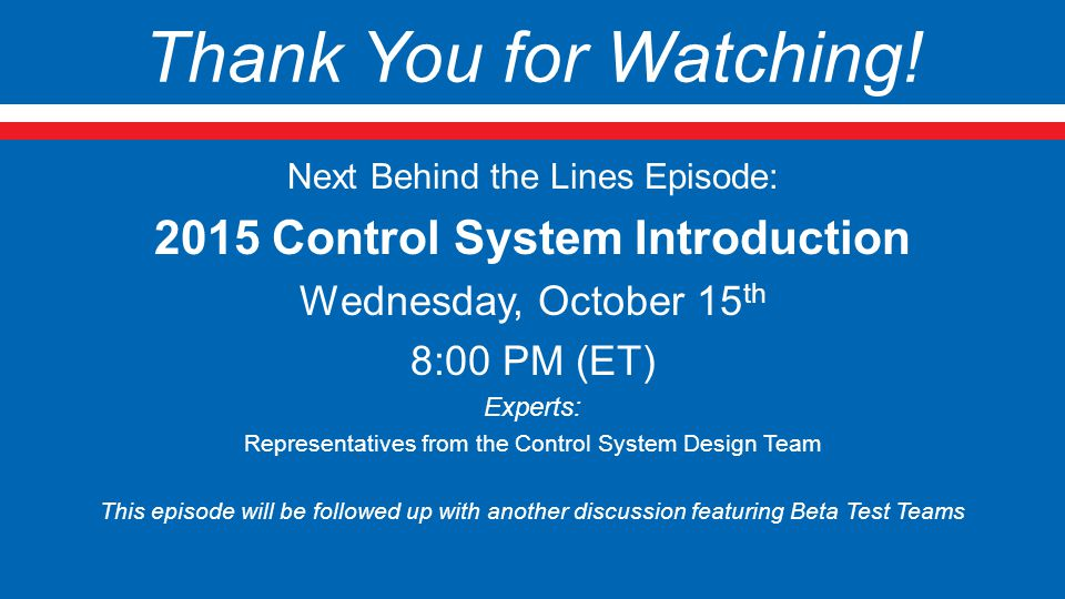 Thank You for Watching! Next Behind the Lines Episode: 2015 Control System Introduction Wednesday, October 15 th 8:00 PM (ET) Experts: Representatives