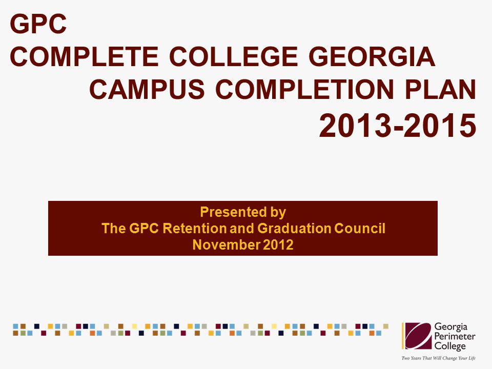 GPC COMPLETE COLLEGE GEORGIA CAMPUS COMPLETION PLAN 2013-2015 Presented by The GPC Retention and Graduation Council November 2012