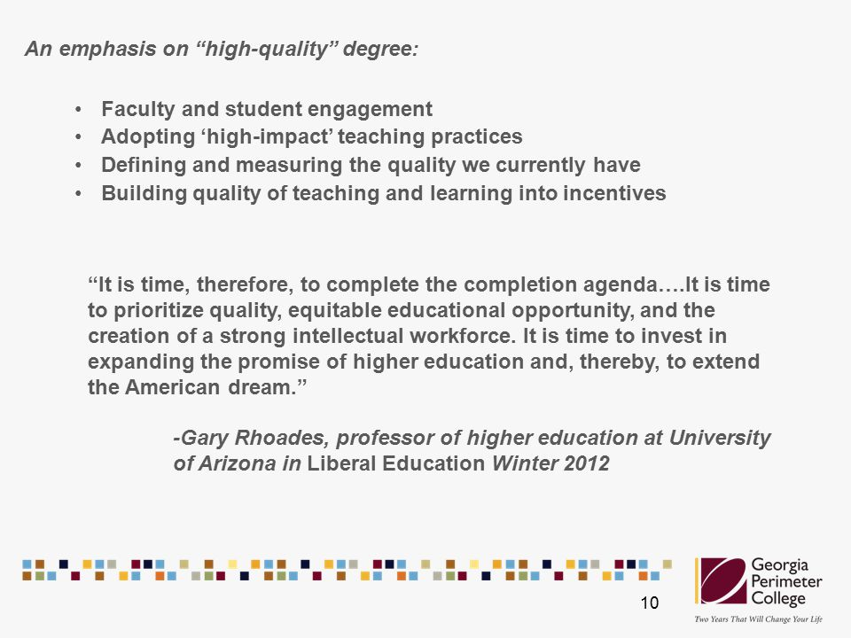 An emphasis on high-quality degree: Faculty and student engagement Adopting 'high-impact' teaching practices Defining and measuring the quality we currently have Building quality of teaching and learning into incentives It is time, therefore, to complete the completion agenda….It is time to prioritize quality, equitable educational opportunity, and the creation of a strong intellectual workforce.