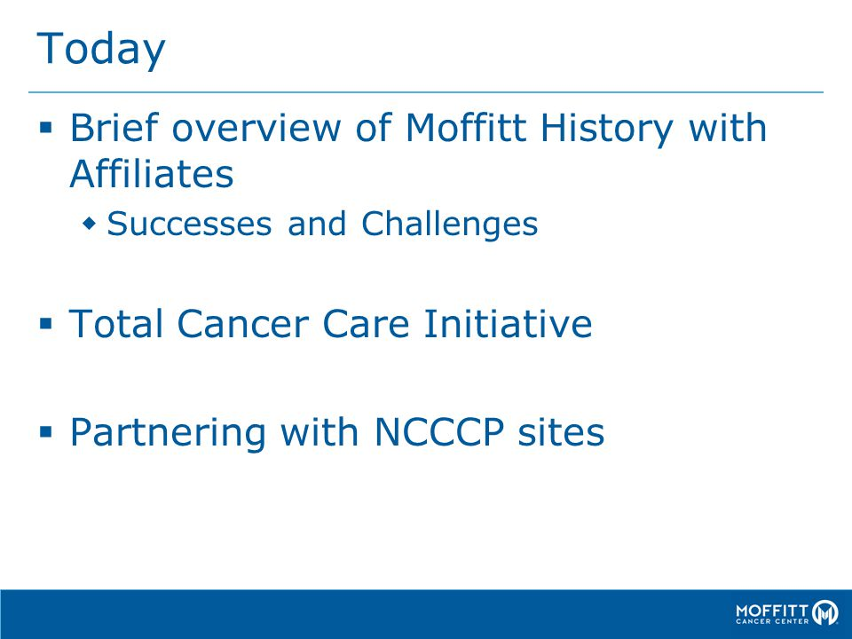 Today  Brief overview of Moffitt History with Affiliates  Successes and Challenges  Total Cancer Care Initiative  Partnering with NCCCP sites