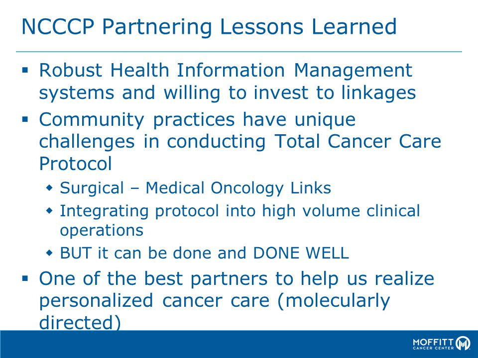 NCCCP Partnering Lessons Learned  Robust Health Information Management systems and willing to invest to linkages  Community practices have unique challenges in conducting Total Cancer Care Protocol  Surgical – Medical Oncology Links  Integrating protocol into high volume clinical operations  BUT it can be done and DONE WELL  One of the best partners to help us realize personalized cancer care (molecularly directed)