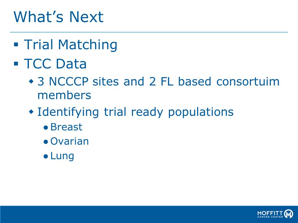 What's Next  Trial Matching  TCC Data  3 NCCCP sites and 2 FL based consortuim members  Identifying trial ready populations ● Breast ● Ovarian ● Lung