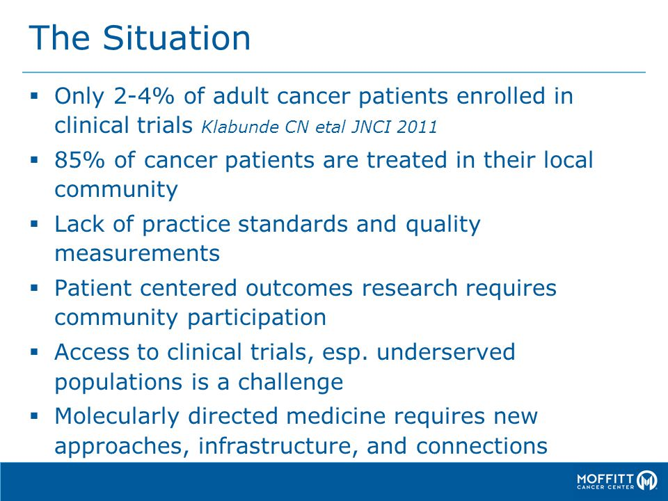 The Situation  Only 2-4% of adult cancer patients enrolled in clinical trials Klabunde CN etal JNCI 2011  85% of cancer patients are treated in their local community  Lack of practice standards and quality measurements  Patient centered outcomes research requires community participation  Access to clinical trials, esp.