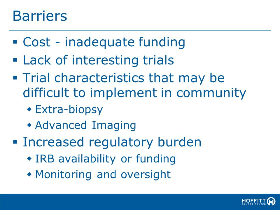 Barriers  Cost - inadequate funding  Lack of interesting trials  Trial characteristics that may be difficult to implement in community  Extra-biopsy  Advanced Imaging  Increased regulatory burden  IRB availability or funding  Monitoring and oversight