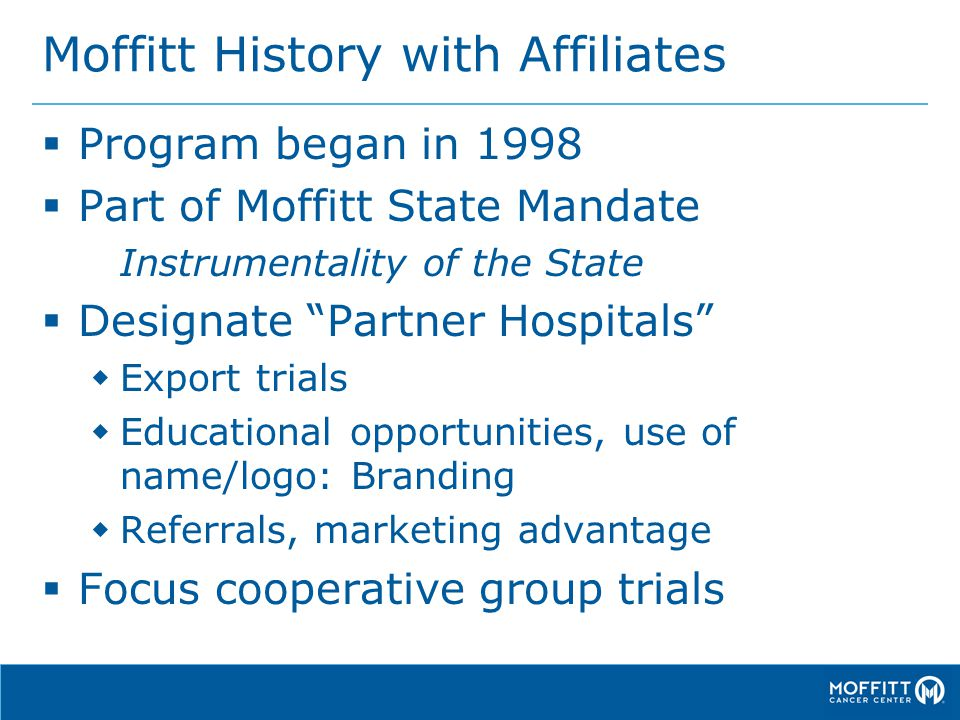 Moffitt History with Affiliates  Program began in 1998  Part of Moffitt State Mandate Instrumentality of the State  Designate Partner Hospitals  Export trials  Educational opportunities, use of name/logo: Branding  Referrals, marketing advantage  Focus cooperative group trials