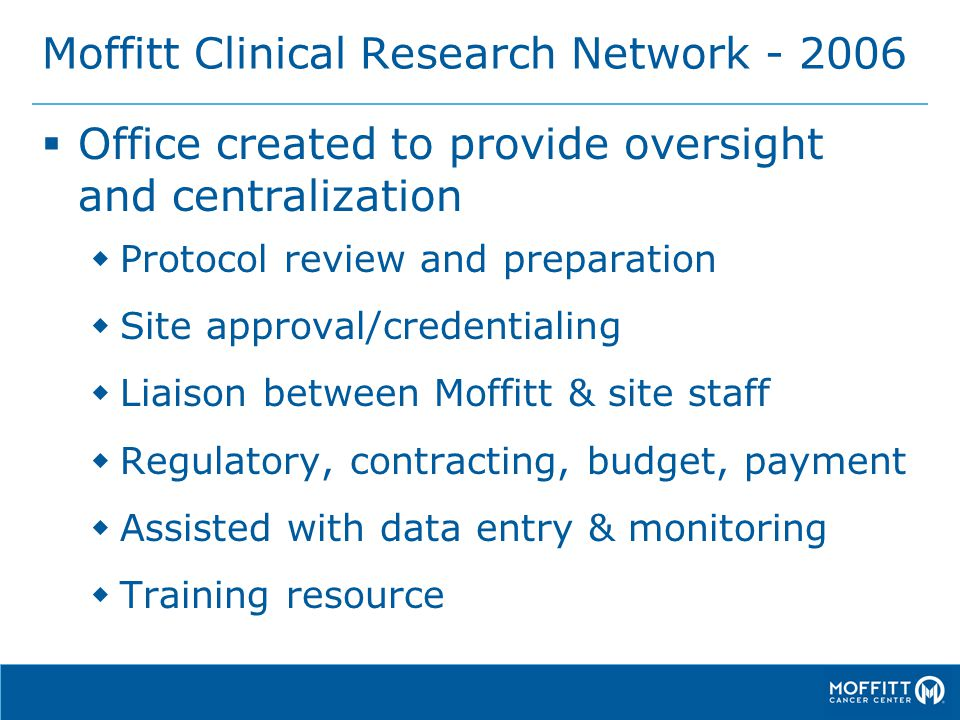 Moffitt Clinical Research Network - 2006  Office created to provide oversight and centralization  Protocol review and preparation  Site approval/credentialing  Liaison between Moffitt & site staff  Regulatory, contracting, budget, payment  Assisted with data entry & monitoring  Training resource