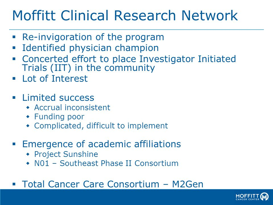 Moffitt Clinical Research Network  Re-invigoration of the program  Identified physician champion  Concerted effort to place Investigator Initiated